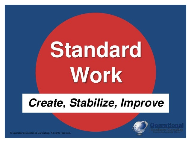© Operational Excellence Consulting. All rights reserved. Standard Work Create, Stabilize, Improve