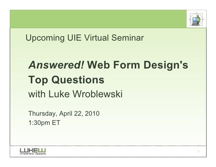 Upcoming UIE Virtual Seminar   Answered! Web Form Design's Top Questions with Luke Wroblewski Thursday, April 22, 2010 1:3...