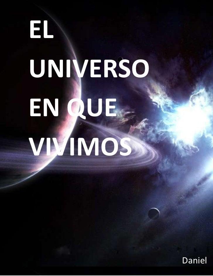 """Daniel EL UNIVERSO EN QUE VIVIMOS<br />TABLA DE CONTENIDOS<br /> TOC o """"1-3"""" h z u TABLA DE CONTENIDOS PAGEREF _Toc2954922..."""