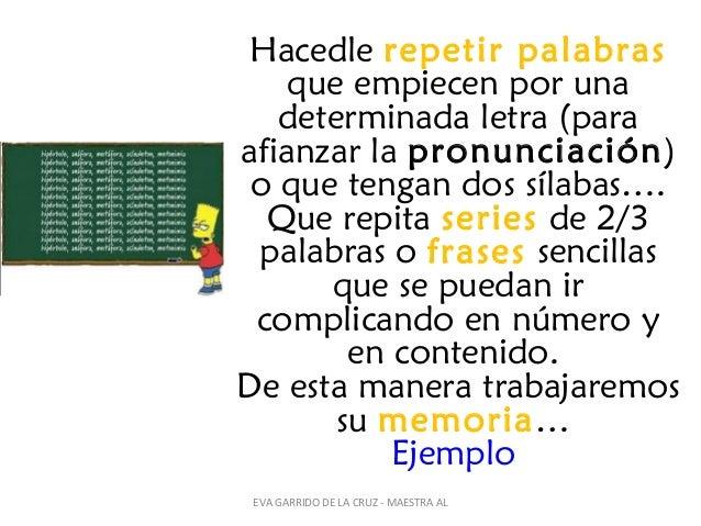 Hacedle repetir palabras que empiecen por una determinada letra (para afianzar la pronunciación) o que tengan dos sílabas…...