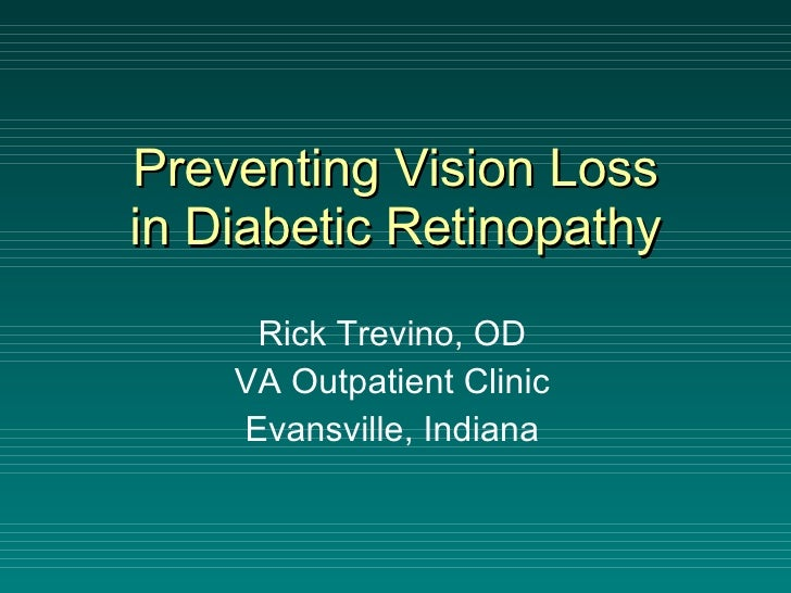 Preventing Vision Loss in Diabetic Retinopathy Rick Trevino, OD VA Outpatient Clinic Evansville, Indiana