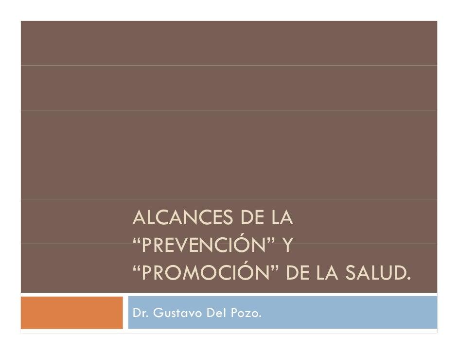 """ALCANCES DE LA """"PREVENCIÓN"""" Y  PREVENCIÓN """"PROMOCIÓN"""" DE LA SALUD. Dr. Gustavo Del Pozo."""