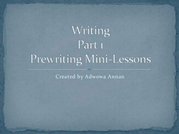 Created by Adwowa Annan<br />WritingPart 1Prewriting Mini-Lessons<br />