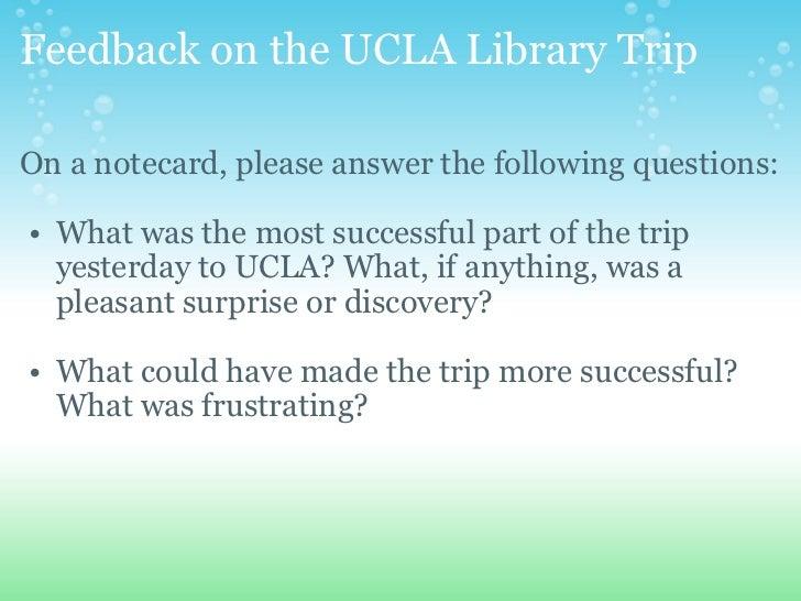 Feedback on the UCLA Library Trip <ul><li>On a notecard, please answer the following questions: </li></ul><ul><ul><li>What...