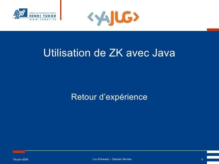 Utilisation de ZK avec Java Retour d'expérience 19-juin-2008 Lou Schwartz – Damien Nicolas