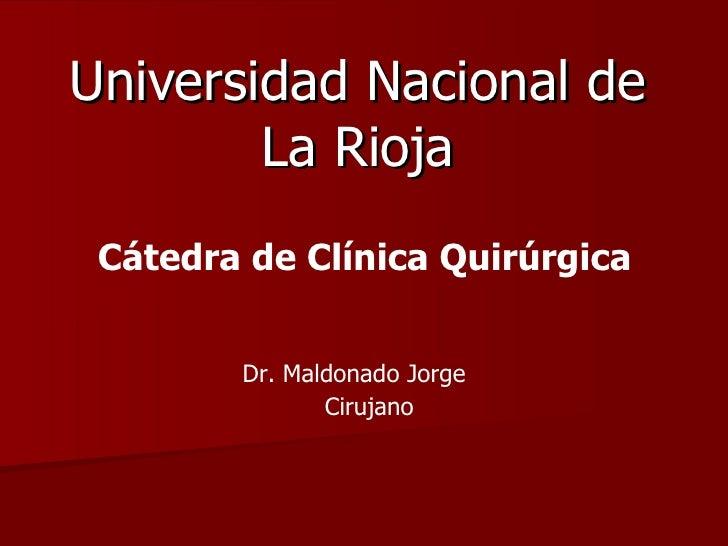 Universidad Nacional de La Rioja Cátedra de Clínica Quirúrgica  Dr. Maldonado Jorge  Cirujano