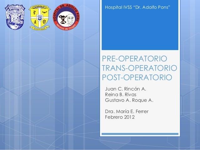 "Hospital IVSS ""Dr. Adolfo Pons""  PRE-OPERATORIO TRANS-OPERATORIO POST-OPERATORIO Juan C. Rincón A. Reina B. Rivas Gustavo ..."