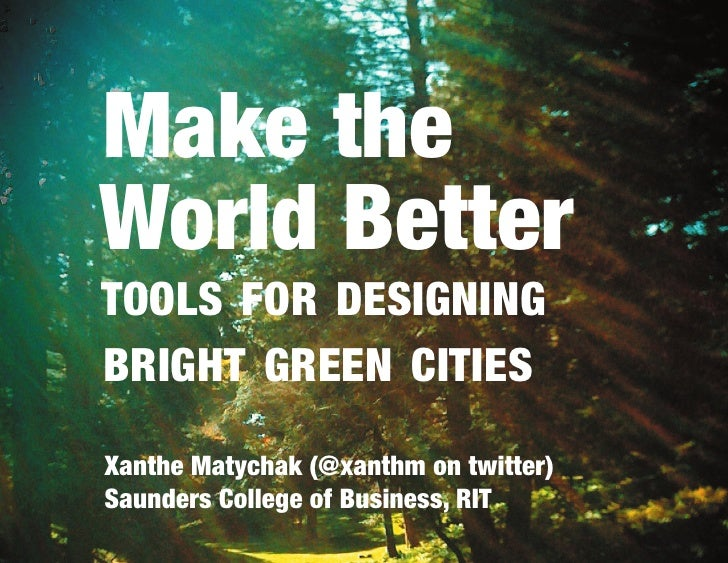 Make theWorld BetterTOOLS FOR DESIGNINGBRIGHT GREEN CITIESXanthe Matychak (@xanthm on twitter)Saunders College of Business...