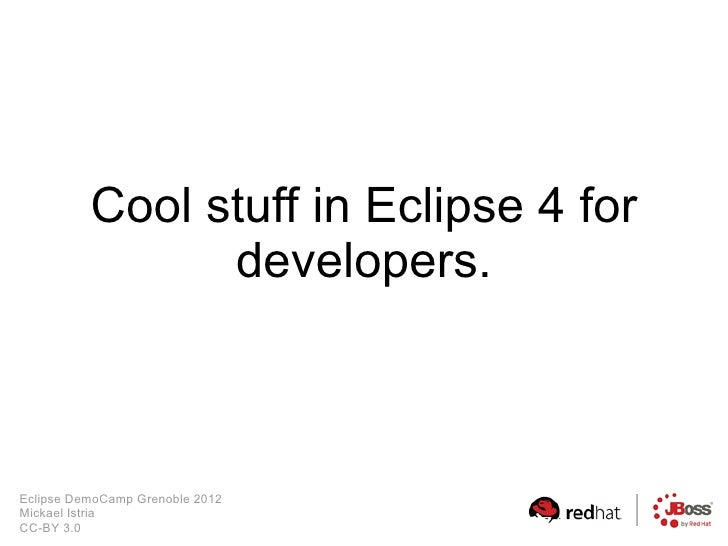 Cool stuff in Eclipse 4 for                developers.Eclipse DemoCamp Grenoble 2012Mickael IstriaCC-BY 3.0
