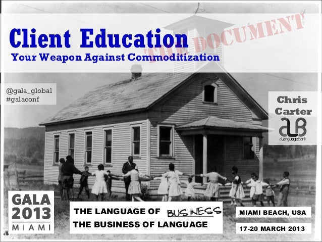 MIAMI BEACH, USATHE LANGUAGE OFTHE BUSINESS OF LANGUAGE 17-20 MARCH 2013Client EducationYour Weapon Against Commoditizatio...