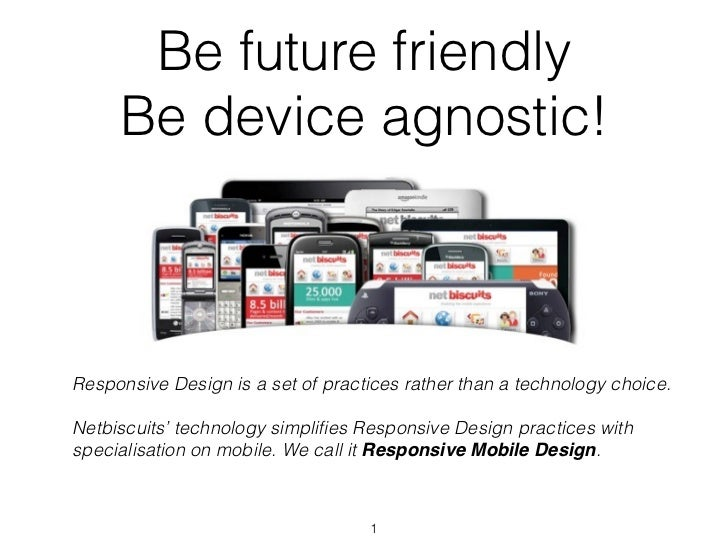 Be future friendly     Be device agnostic!Responsive Design is a set of practices rather than a technology choice.Netbiscu...