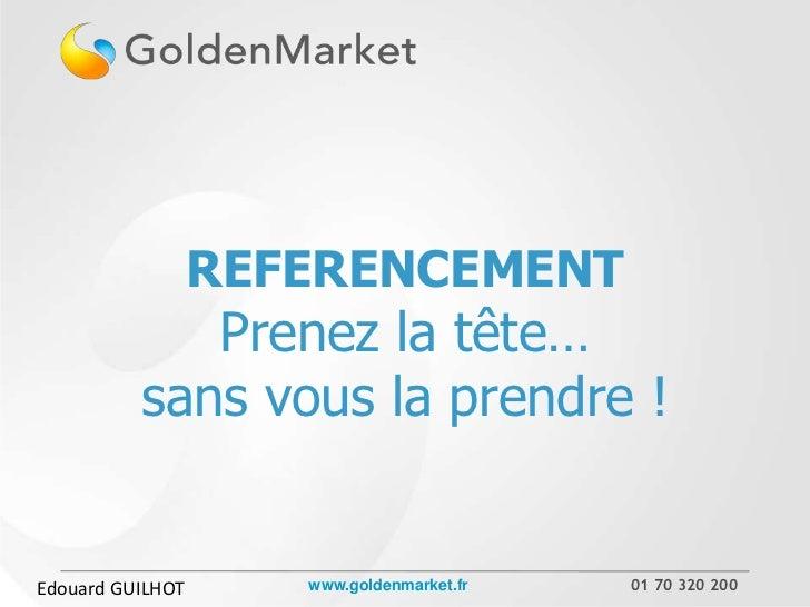 REFERENCEMENT             Prenez la tête…          sans vous la prendre !Edouard GUILHOT      www.goldenmarket.fr   01 70 ...
