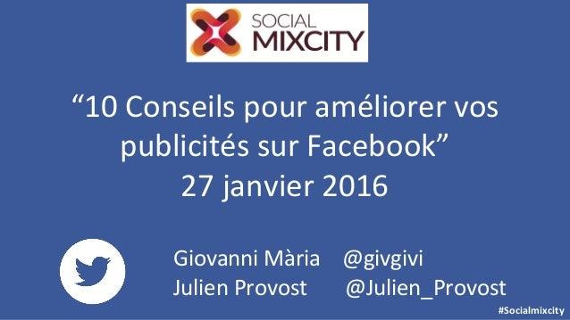 """#Socialmixcity """"10 Conseils pour améliorer vos publicités sur Facebook"""" 27 janvier 2016 Giovanni Mària @givgivi Julien Pro..."""