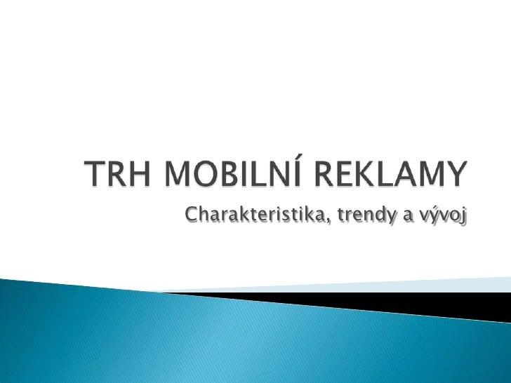 TRH MOBILNÍ REKLAMY<br />Charakteristika, trendy a vývoj<br />