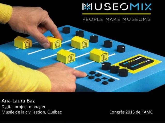 Ana-Laura Baz Digital project manager Musée de la civilisation, Québec Congrès 2015 de l'AMC