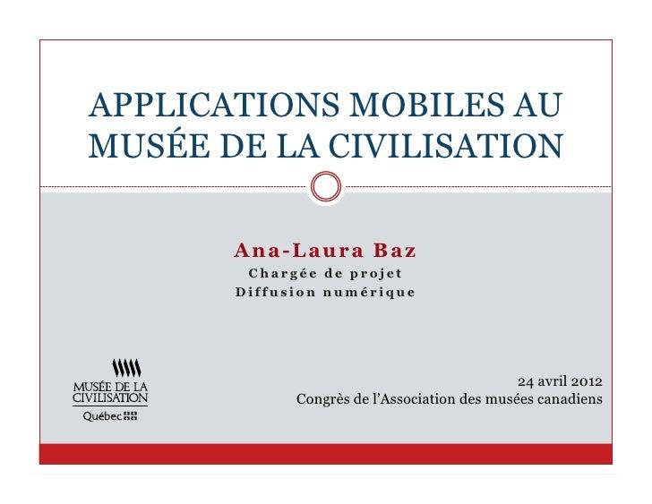APPLICATIONS MOBILES AUMUSÉE DE LA CIVILISATION       A n a- Laur a B az        Chargée de projet       Diffusion numériqu...