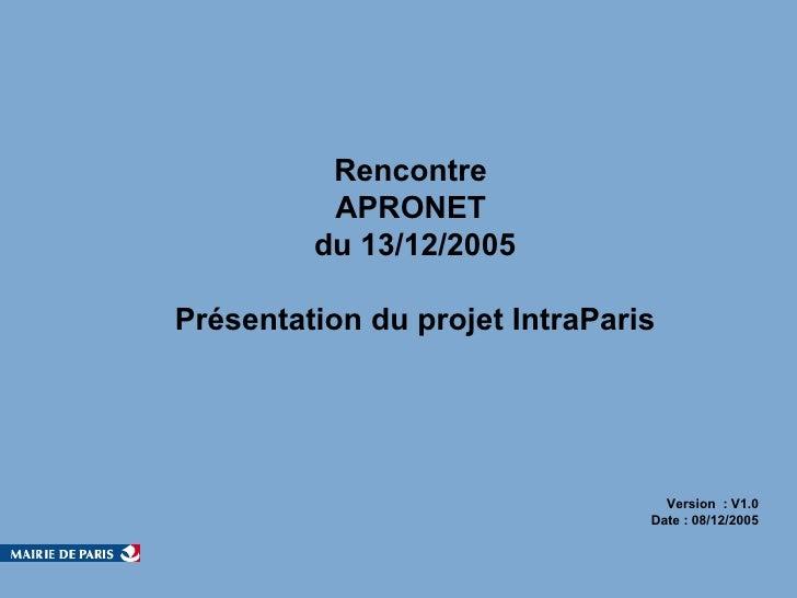 Rencontre  APRONET  du 13/12/2005 Présentation du projet IntraParis Version  : V1.0  Date : 08/12/2005