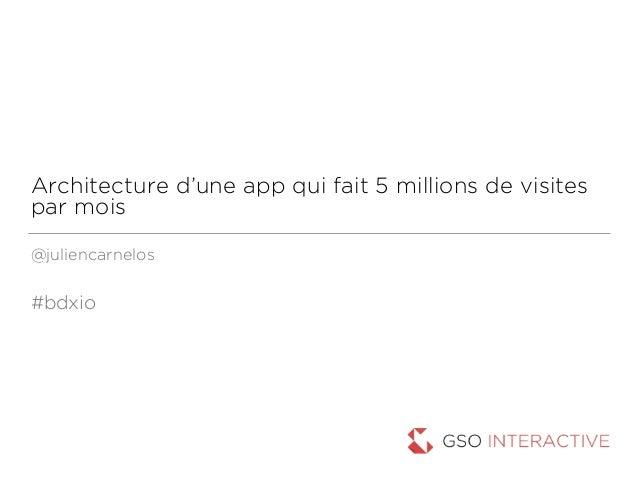Architecture d'une app qui fait 5 millions de visites par mois @juliencarnelos #bdxio