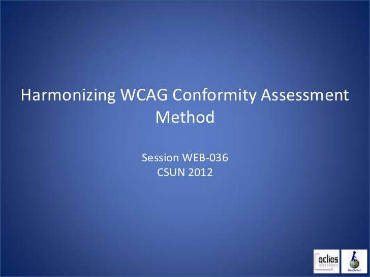 Harmonizing WCAG Conformity Assessment               Method              Session WEB-036                 CSUN 2012