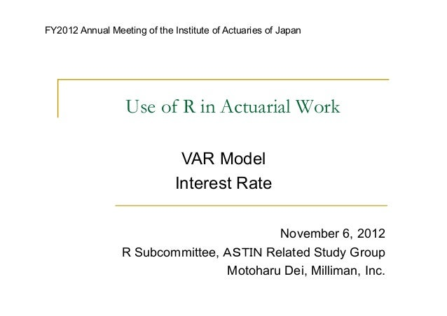 FY2012 Annual Meeting of the Institute of Actuaries of Japan                  Use of R in Actuarial Work                  ...