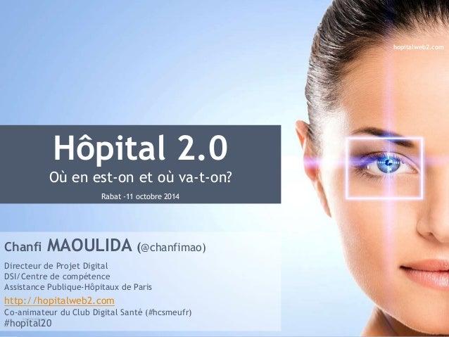Hôpital 2.0  Où en est-on et où va-t-on?  Rabat -11 octobre 2014  Chanfi MAOULIDA (@chanfimao)  Directeur de Projet Digita...