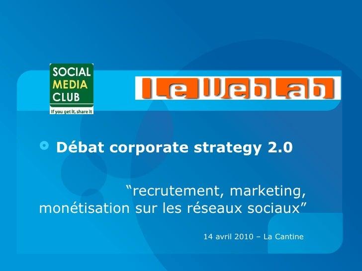 """<ul><li>Débat corporate strategy 2.0 </li></ul><ul><li>"""" recrutement, marketing, monétisation sur les réseaux sociaux"""" </l..."""