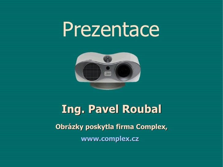 I ng. Pavel Roubal Obrázky poskytla firma Complex, www.complex.cz   Prezentace