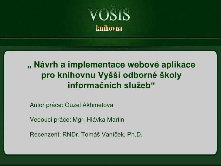 """""""Návrh a implementace webové aplikace pro knihovnu Vyšší odborné školy informačních služeb""""<br />Autor práce: Guzel Akhmet..."""