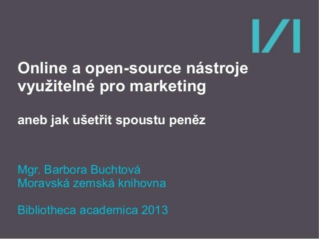Online a open-source nástroje využitelné pro marketing aneb jak ušetřit spoustu peněz  Mgr. Barbora Buchtová Moravská zems...
