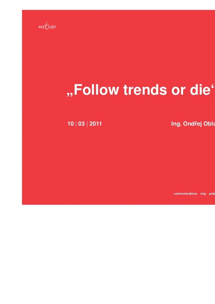 """""""Follow trends or die""""10   03   2011   Ing. Ondřej Obluk MBA                 communications   rmg   public relations adver..."""