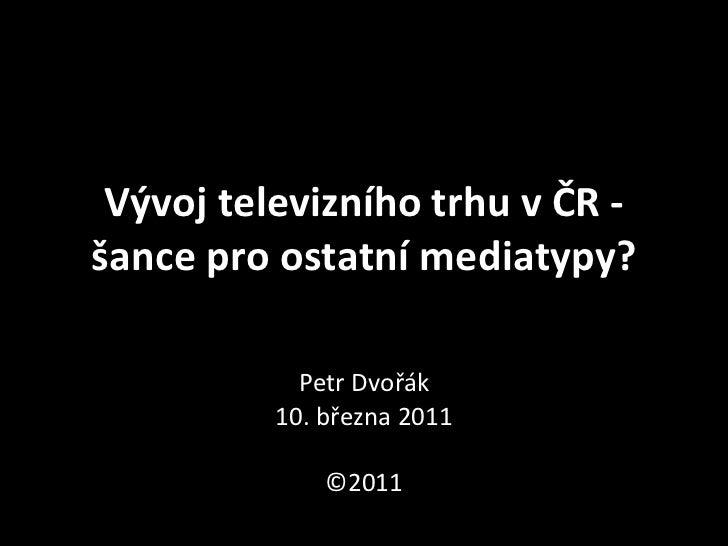 Vývoj televizního trhu v ČR -‐ šance pro ostatní mediatypy?                   Petr Dvořák        ...