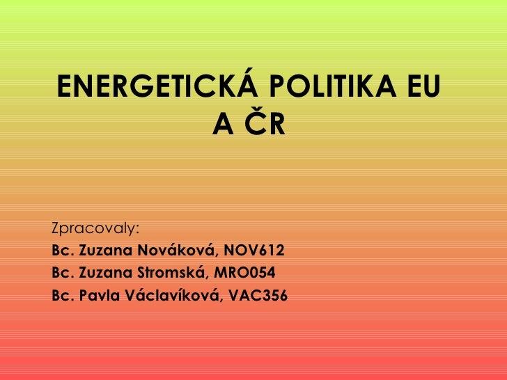 ENERGETICKÁ POLITIKA EU A ČR Zpracovaly:   Bc. Zuzana Nováková, NOV612  Bc. Zuzana Stromská, MRO054 Bc. Pavla Václavíková,...