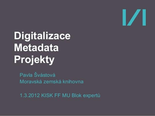 Digitalizace Metadata Projekty Pavla Švástová Moravská zemská knihovna 1.3.2012 KISK FF MU Blok expertů