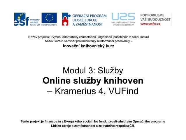 Modul 3: Služby Online služby knihoven – Kramerius 4, VUFind Tento projekt je financován z Evropského sociálního fondu pro...