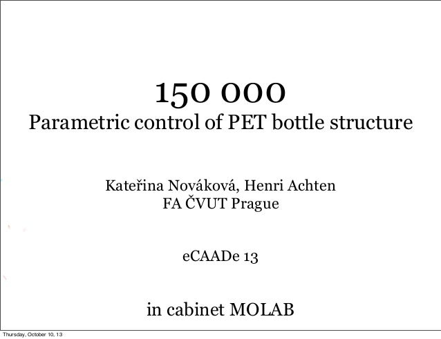 150 000 Parametric control of PET bottle structure Kateřina Nováková, Henri Achten FA ČVUT Prague eCAADe 13 in cabinet MOL...