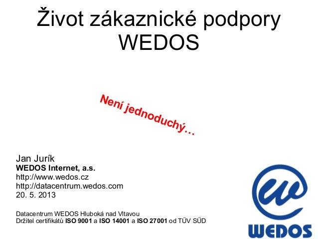 Život zákaznické podporyWEDOSJan JuríkWEDOS Internet, a.s.http://www.wedos.czhttp://datacentrum.wedos.com20. 5. 2013Datace...