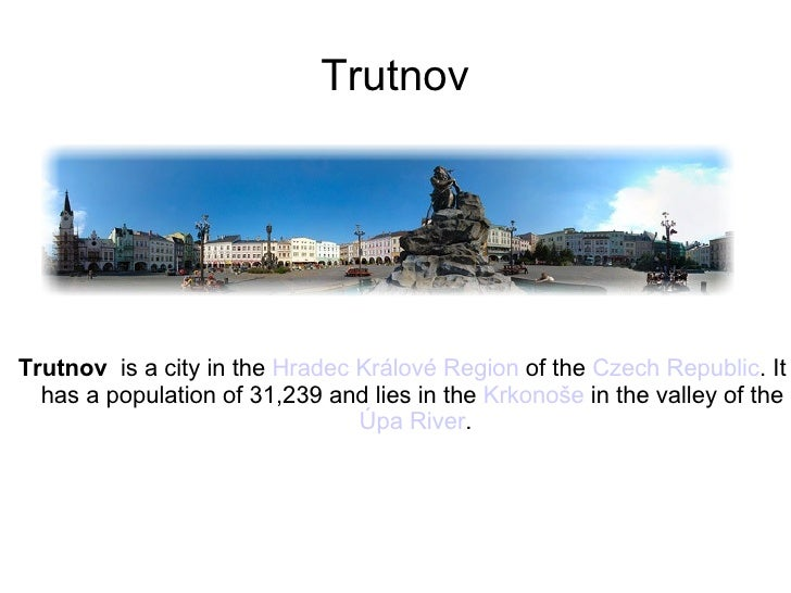 Trutnov <ul><li>Trutnov   is a city in the  Hradec Králové Region  of the  Czech Republic . It has a population of 31,239 ...
