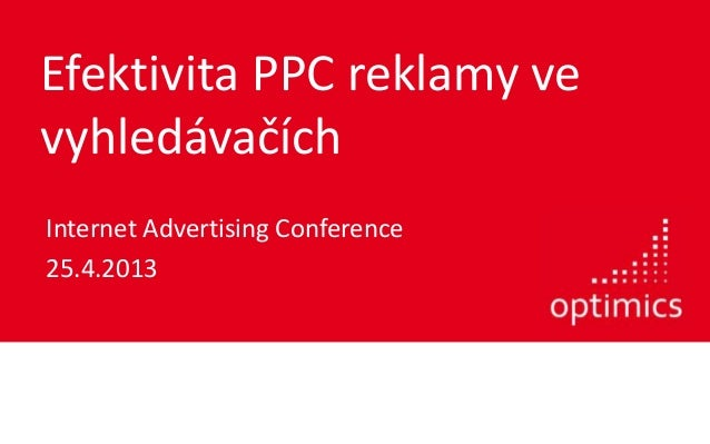 Efektivita PPC reklamy vevyhledávačíchInternet Advertising Conference25.4.2013