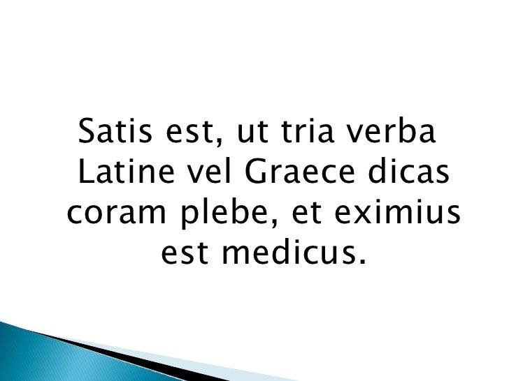 Satisest, ut tria verba Latine vel Graecedicascoramplebe, et eximiusestmedicus.<br />