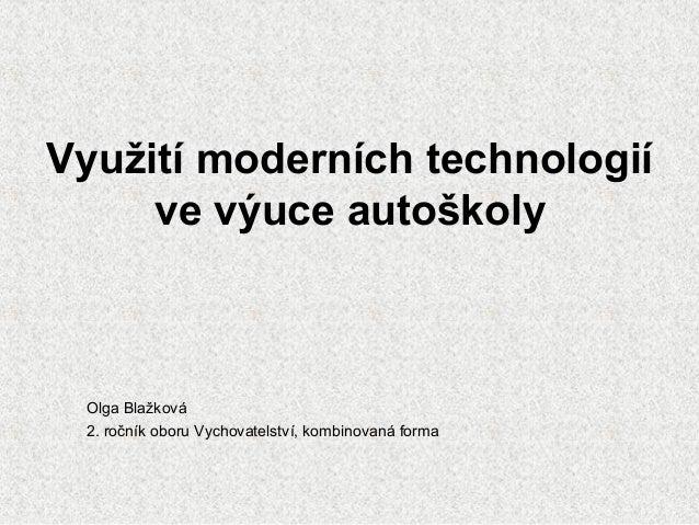 Využití moderních technologií ve výuce autoškoly Olga Blažková 2. ročník oboru Vychovatelství, kombinovaná forma