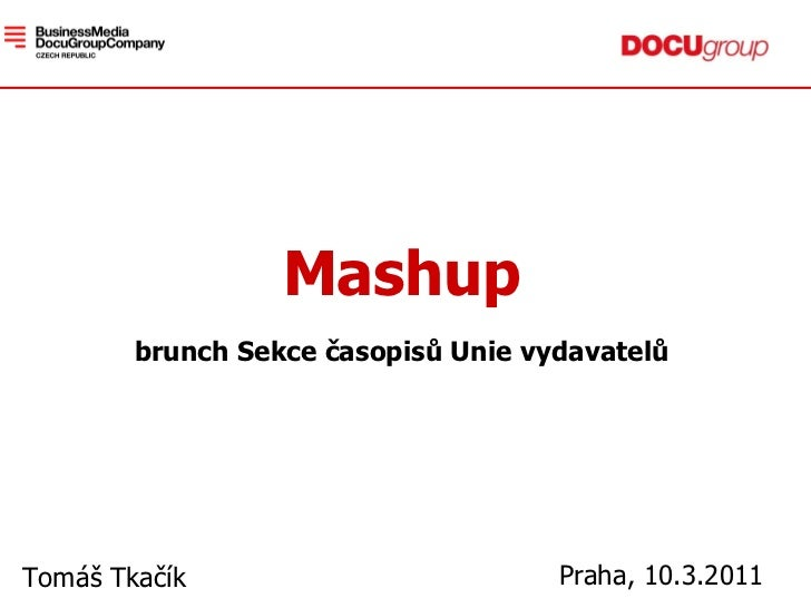 Mashup brunch Sekce časopisů Unie vydavatel ů Tomáš Tkačík Praha, 10.3.2011