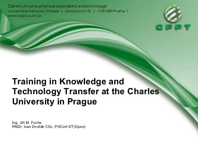 Training in Knowledge andTechnology Transfer at the CharlesUniversity in PragueIng. Jiří M. FuchsRNDr. Ivan Dvořák CSc, PG...