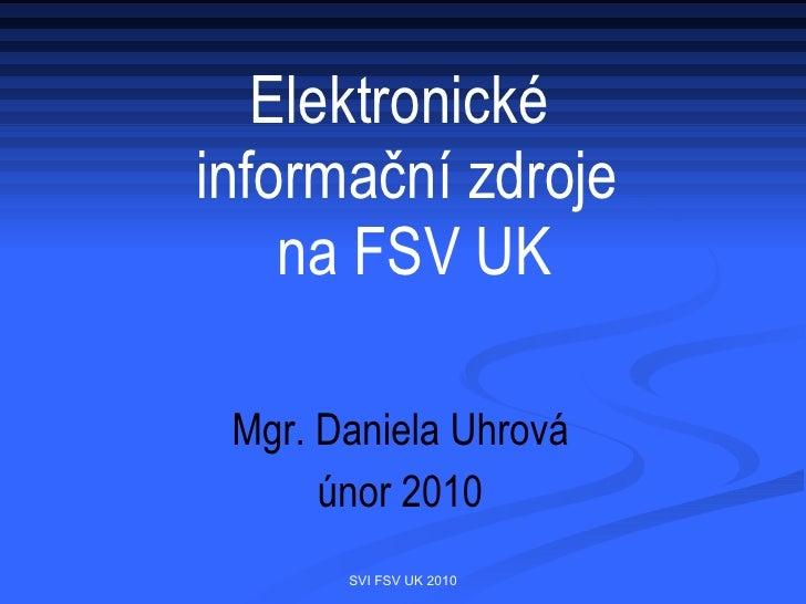 Elektronické  informační zdroje  na FSV UK <ul><li>Mgr. Daniela Uhrová </li></ul><ul><li>únor 2010 </li></ul>