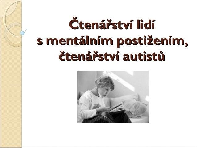 Čtenářství lidíČtenářství lidí smentálním postižením,smentálním postižením, čtenářství autistůčtenářství autistů
