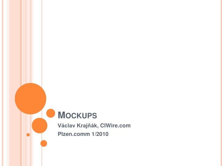 Mockups<br />Václav Krajňák, CIWire.com<br />Plzen.comm 1/2010<br />