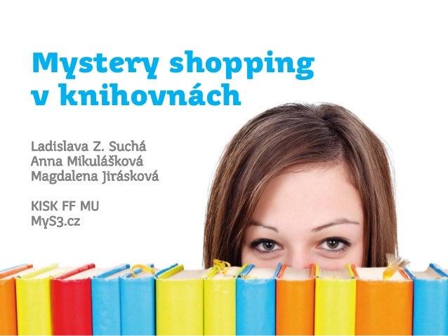 Mystery shopping v knihovnách Ladislava Z. Suchá Anna Mikulášková Magdalena Jirásková KISK FF MU MyS3.cz