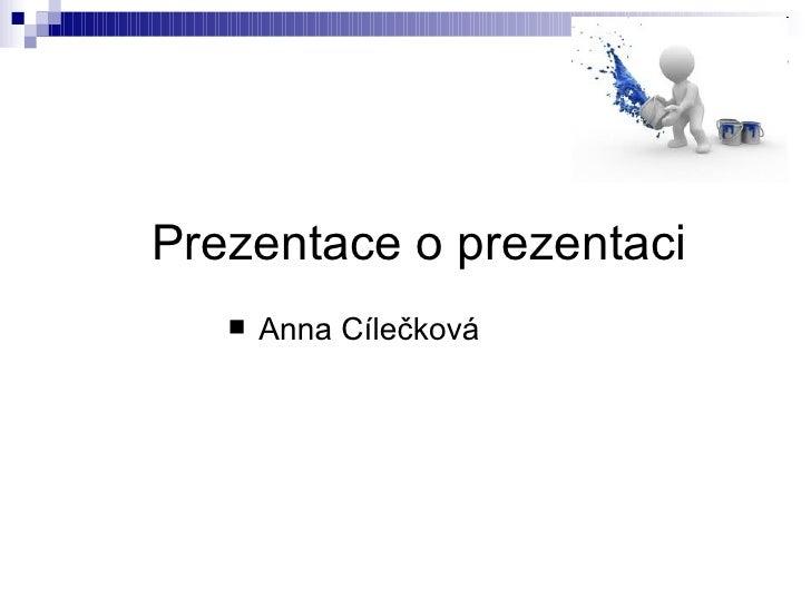 Prezentace o prezentaci <ul><li>Anna Cílečková </li></ul>
