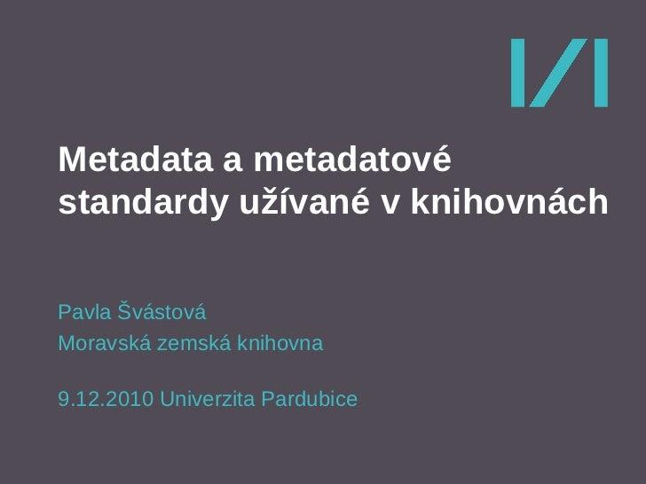 Metadata a metadatovéstandardy užívané v knihovnáchPavla ŠvástováMoravská zemská knihovna9.12.2010 Univerzita Pardubice
