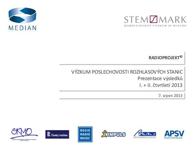 RADIOPROJEKT© 7. srpen 2013 VÝZKUM POSLECHOVOSTI ROZHLASOVÝCH STANIC Prezentace výsledků I. + II. čtvrtletí 2013
