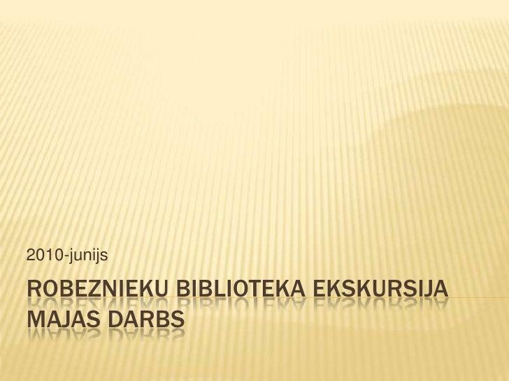 Robezniekubibliotekaekskursijamajasdarbs<br />2010-junijs<br />